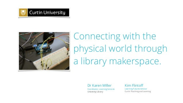 Connecting with the physical world through a library makerspace. Kim Flintoff Learning Futures Advisor Curtin Teaching and ...