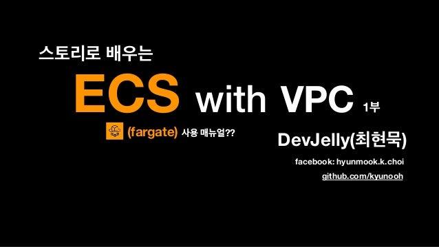 ECS with VPC DevJelly( ) 1 github.com/kyunooh facebook: hyunmook.k.choi (fargate) ??
