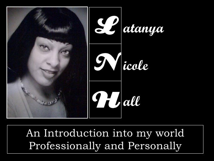 L atanya             N icole             H all An Introduction into my world Professionally and Personally
