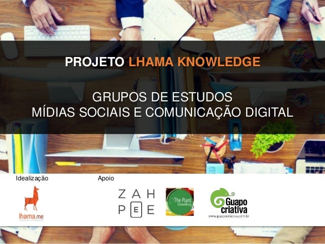 PROJETO LHAMA KNOWLEDGE Apoio GRUPOS DE ESTUDOS MÍDIAS SOCIAIS E COMUNICAÇÃO DIGITAL Idealização
