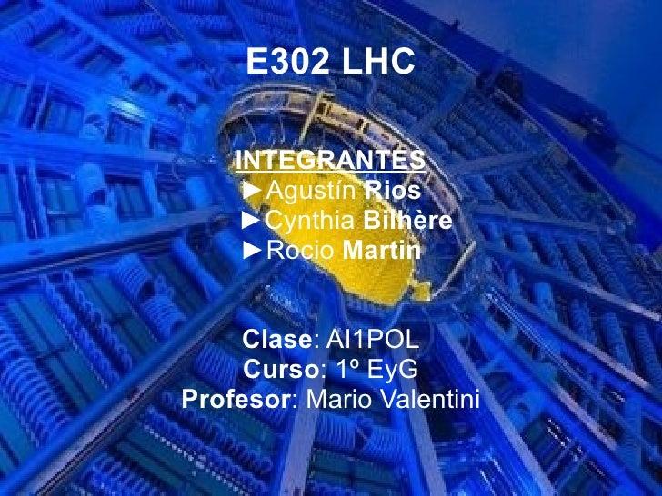 E302 LHC <ul><ul><li>INTEGRANTES </li></ul></ul><ul><ul><li>► Agustín  Rios </li></ul></ul><ul><ul><li>► Cynthia  Bilhère ...