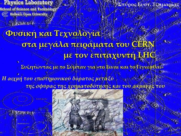 Σπύρος Ευστ. Τζαμαρίας Φυσική και Τεχνολογία  στα μεγάλα πειράματα του CERN  με τον επιταχυντή LHC Συζητώντας με το Σύμπαν...