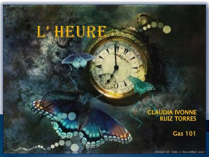 L' HEURE<br />CLAUDIA IVONNE RUIZ TORRES<br />Gas 101<br />