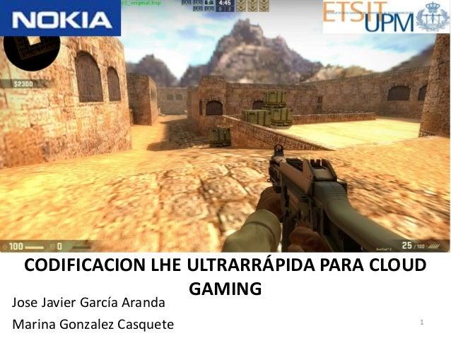 CODIFICACION LHE ULTRARRÁPIDA PARA CLOUD GAMING Jose Javier García Aranda Marina Gonzalez Casquete 1
