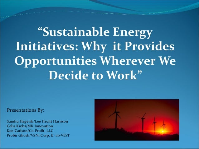 """""""Sustainable Energy Initiatives: Why it Provides Opportunities Wherever We Decide to Work"""" Presentations By: Sandra Hagevi..."""
