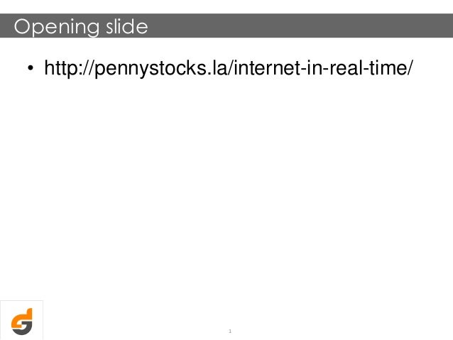 Opening slide • http://pennystocks.la/internet-in-real-time/ 1