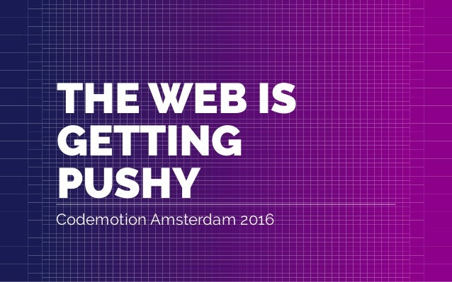 THE WEB IS GETTING PUSHY Codemotion Amsterdam 2016