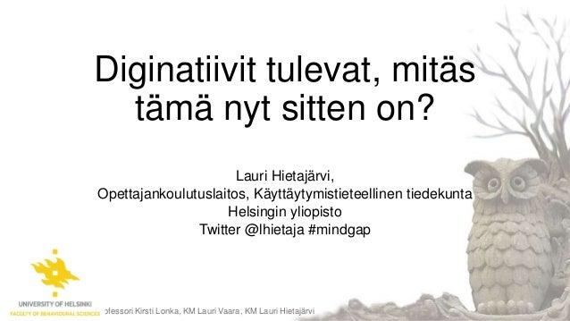 Diginatiivit tulevat, mitäs tämä nyt sitten on? Lauri Hietajärvi, Opettajankoulutuslaitos, Käyttäytymistieteellinen tiedek...