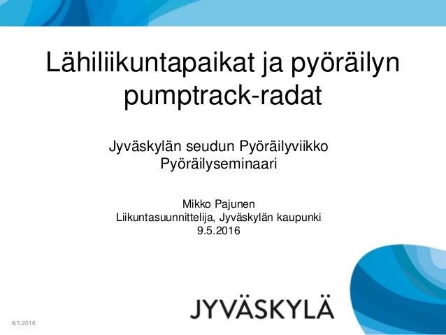 Lähiliikuntapaikat ja pyöräilyn pumptrack-radat 9.5.2016 Mikko Pajunen Liikuntasuunnittelija, Jyväskylän kaupunki 9.5.2016...