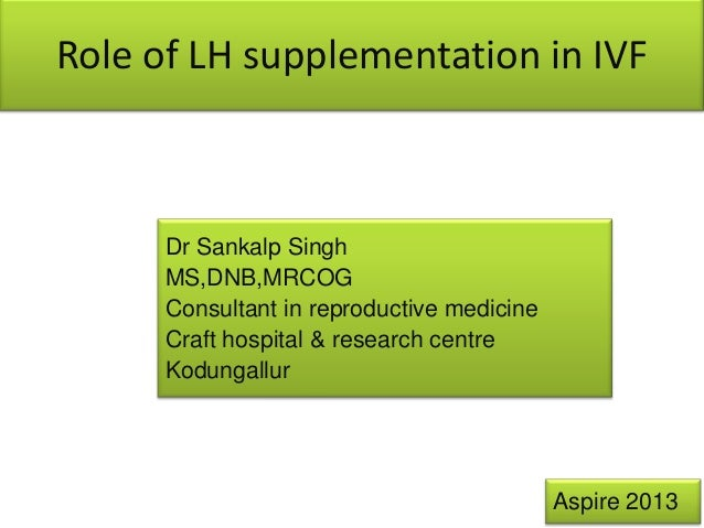 Role of LH supplementation in IVF  Dr Sankalp Singh MS,DNB,MRCOG Consultant in reproductive medicine Craft hospital & rese...