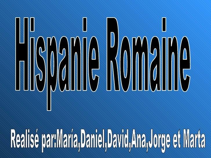 Hispanie Romaine Realisé par:María,Daniel,David,Ana,Jorge et Marta