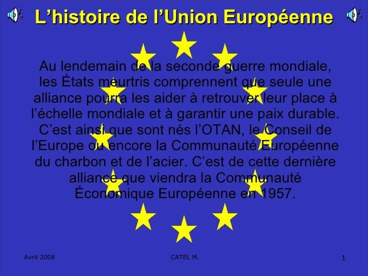 L'histoire de l'Union Européenne Au lendemain de la seconde guerre mondiale, les États meurtris comprennent que seule une ...