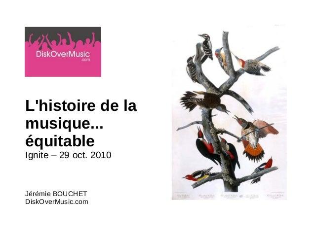 L'histoire de la musique... équitable Ignite – 29 oct. 2010 Jérémie BOUCHET DiskOverMusic.com
