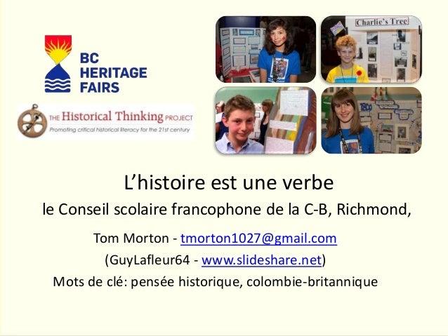 L'histoire est une verbe Tom Morton - tmorton1027@gmail.com (GuyLafleur64 - www.slideshare.net) Mots de clé: pensée histor...