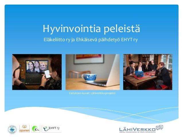 Hyvinvointia peleistä Eläkeliitto ry ja Ehkäisevä päihdetyö EHYT ry Esityksen kuvat: Lähiverkko-projekti