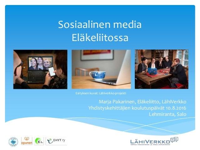 Sosiaalinen media Eläkeliitossa Marja Pakarinen, Eläkeliitto, LähiVerkko Yhdistyskehittäjien koulutuspäivät 10.8.2016 Lehm...