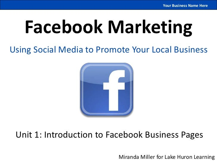 Your Business Name Here   Facebook MarketingUsing Social Media to Promote Your Local Business Unit 1: Introduction to Face...