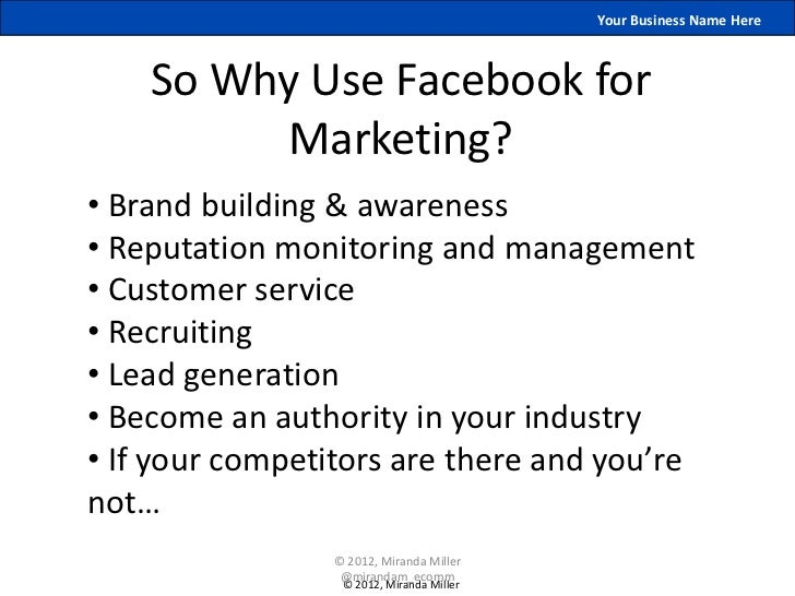 Your Business Name Here    So Why Use Facebook for          Marketing?• Brand building & awareness• Reputation monitoring ...