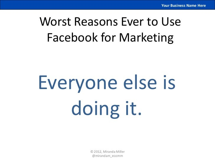 Your Business Name HereWorst Reasons Ever to Use Facebook for MarketingEveryone else is   doing it.         © 2012, Mirand...