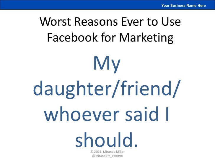 Your Business Name HereWorst Reasons Ever to Use Facebook for Marketing      Mydaughter/friend/ whoever said I    should. ...