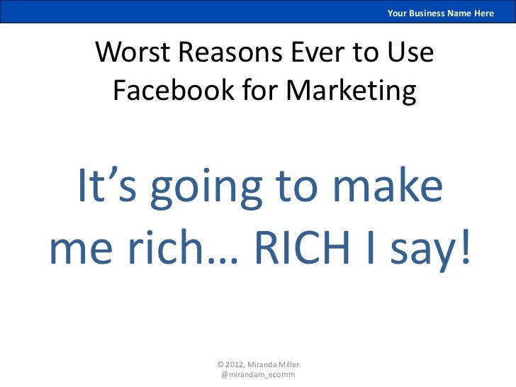 Your Business Name Here  Worst Reasons Ever to Use   Facebook for Marketing It's going to makeme rich… RICH I say!        ...