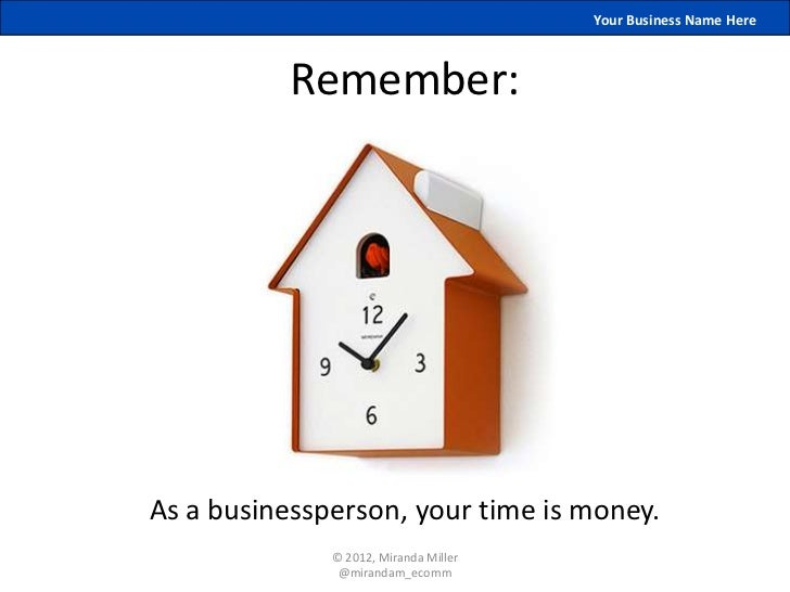 Your Business Name Here           Remember:As a businessperson, your time is money.              © 2012, Miranda Miller   ...