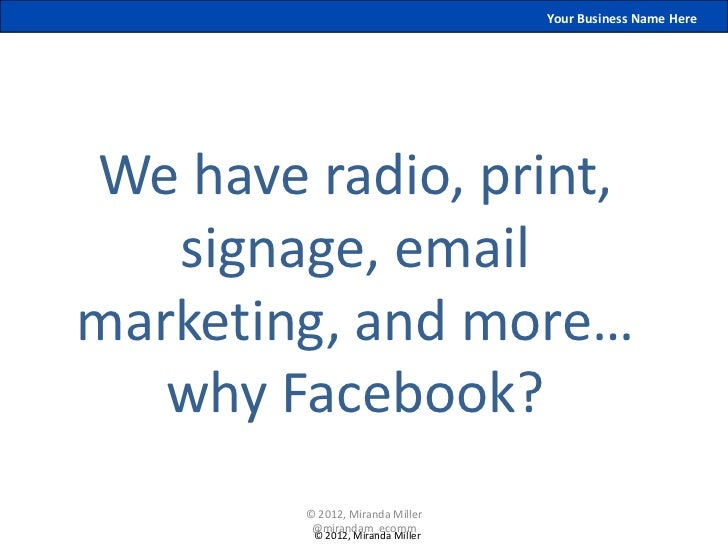 Your Business Name HereWe have radio, print,   signage, emailmarketing, and more…   why Facebook?        © 2012, Miranda M...