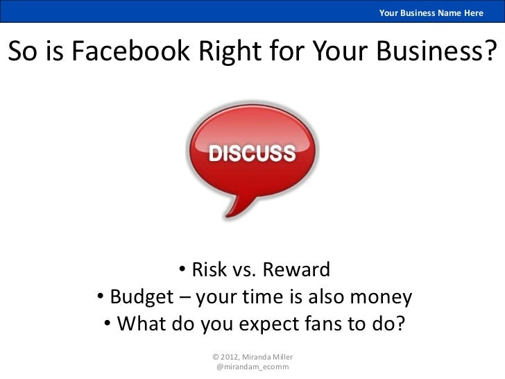 Your Business Name HereSo is Facebook Right for Your Business?                • Risk vs. Reward       • Budget – your time...
