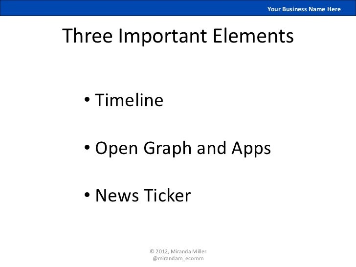 Your Business Name HereThree Important Elements  • Timeline  • Open Graph and Apps  • News Ticker          © 2012, Miranda...