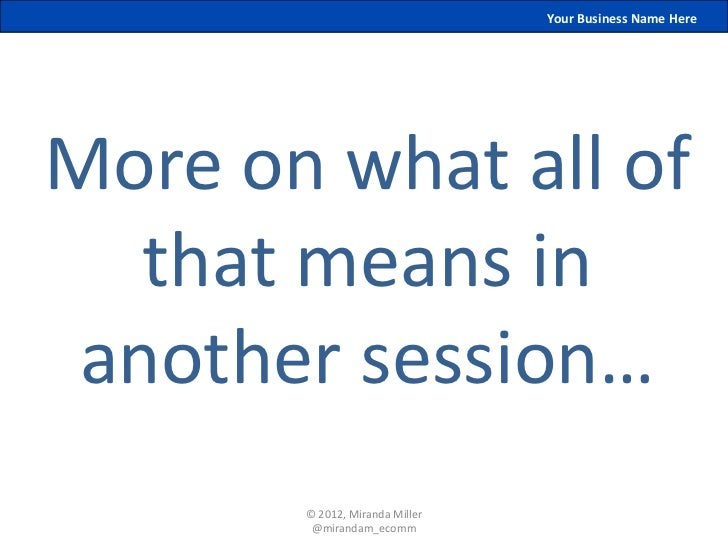 Your Business Name HereMore on what all of   that means in another session…       © 2012, Miranda Miller        @mirandam_...