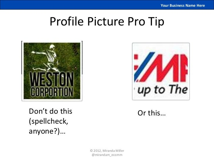 Your Business Name Here      Profile Picture Pro TipDon't do this                            Or this…(spellcheck,anyone?)…...