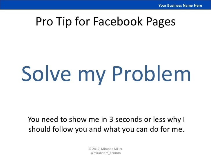 Your Business Name Here  Pro Tip for Facebook PagesSolve my ProblemYou need to show me in 3 seconds or less why Ishould fo...