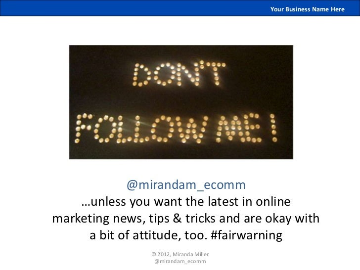 Your Business Name Here            @mirandam_ecomm    …unless you want the latest in onlinemarketing news, tips & tricks a...