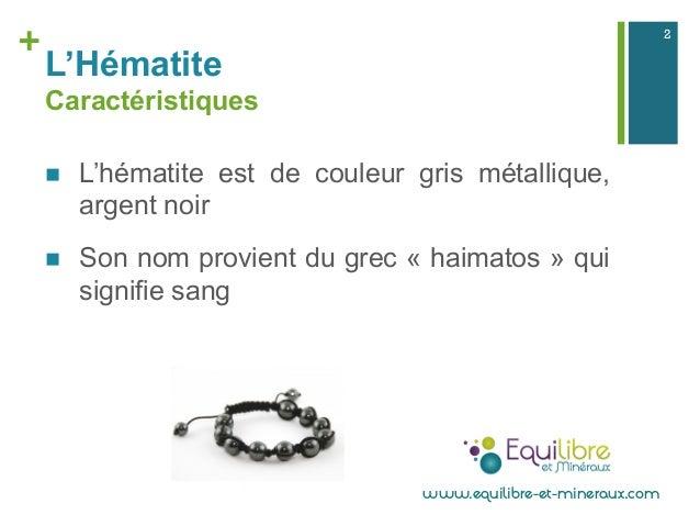 + L'Hématite Caractéristiques n L'hématite est de couleur gris métallique, argent noir n Son nom provient du grec « ha...