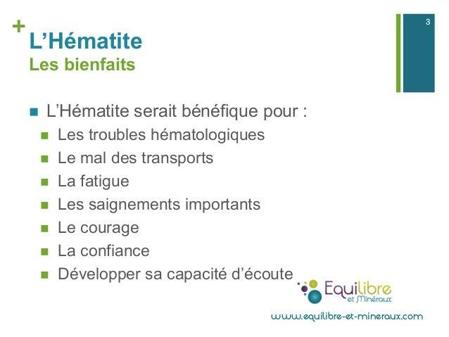 + L'Hématite Les bienfaits n L'Hématite serait bénéfique pour : n Les troubles hématologiques n Le mal des transport...