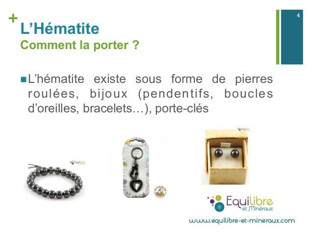 + L'Hématite Comment la porter ? nL'hématite existe sous forme de pierres roulées, bijoux (pendentifs, boucles d'oreille...