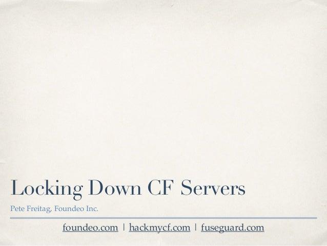 Locking Down CF Servers Pete Freitag, Foundeo Inc. foundeo.com | hackmycf.com | fuseguard.com