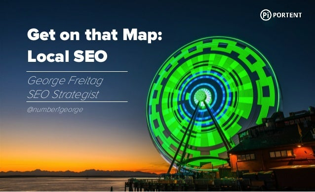 Get on that Map: Local SEO George Freitag SEO Strategist @number1george