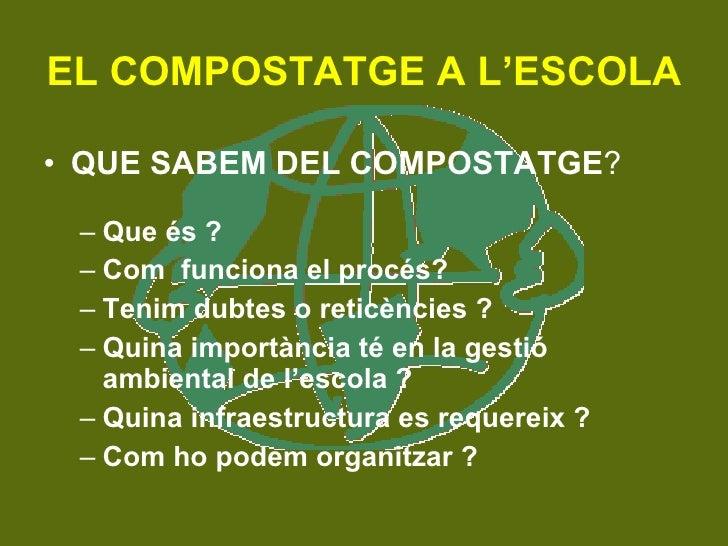 EL COMPOSTATGE A L'ESCOLA <ul><li>QUE SABEM DEL COMPOSTATGE ? </li></ul><ul><ul><li>Que és ? </li></ul></ul><ul><ul><li>Co...