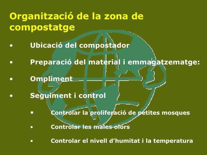 <ul><li>Organització de la zona de compostatge </li></ul><ul><li>Ubicació del compostador </li></ul><ul><li>Preparació del...