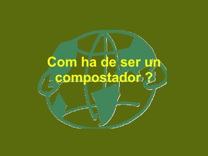 Com ha de ser un compostador ?