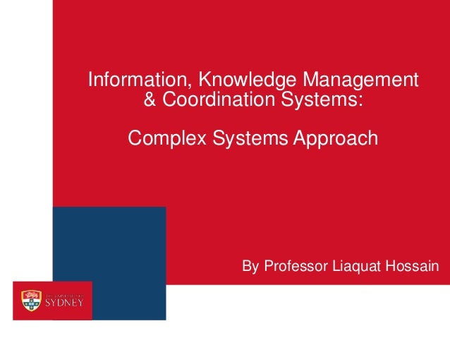 Information, Knowledge Management& Coordination Systems:Complex Systems ApproachBy Professor Liaquat Hossain