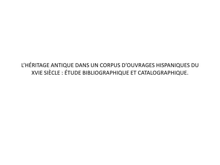 L'héritage antique dans un corpus d'ouvrages hispaniques du XVIe siècle : étude bibliographique et catalographique.<br />