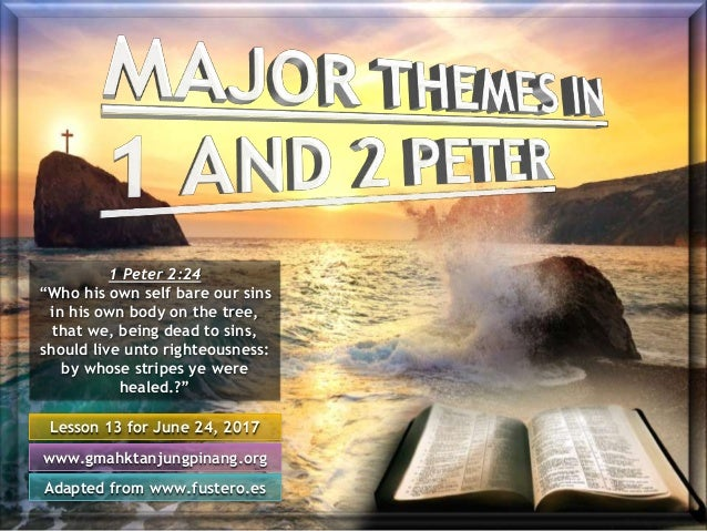 """Lesson 13 for June 24, 2017 Adapted from www.fustero.es www.gmahktanjungpinang.org 1 Peter 2:24 """"Who his own self bare our..."""