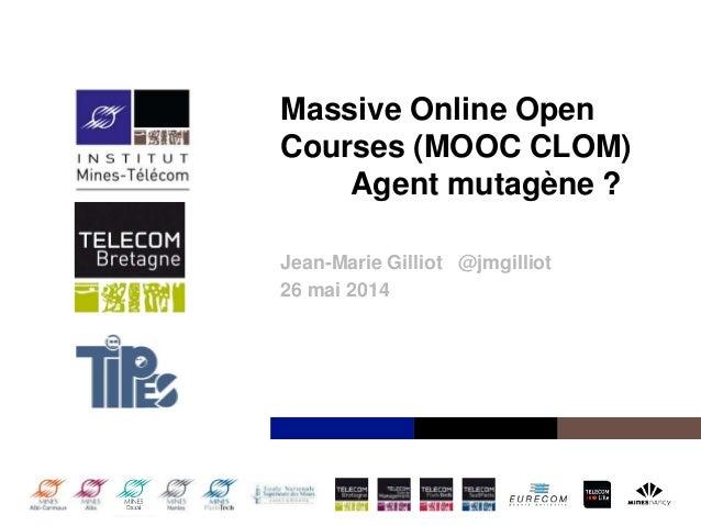 Institut Mines-Télécom Massive Online Open Courses (MOOC CLOM) Agent mutagène ? Jean-Marie Gilliot @jmgilliot 26 mai 2014