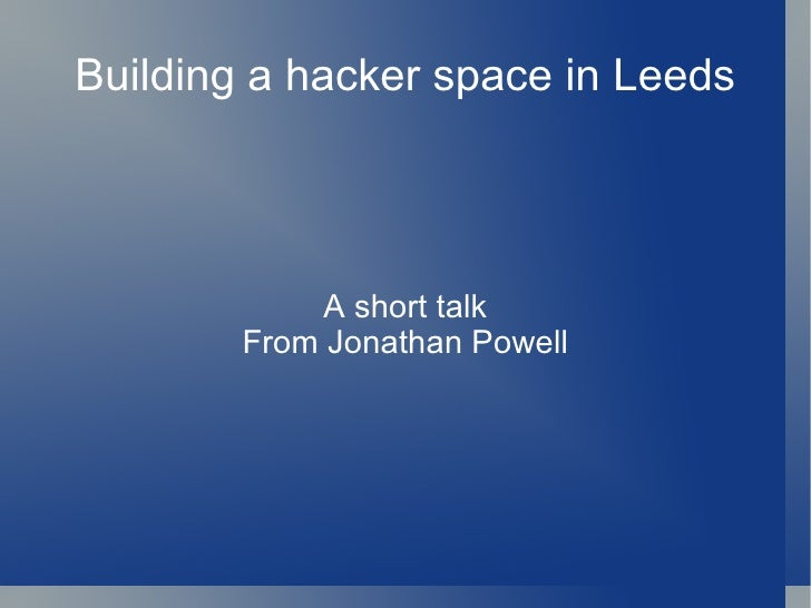Building a hacker space in Leeds A short talk From Jonathan Powell