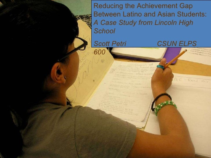 Reducing the Achievement Gap Between Latino and Asian Students:  A Case Study from Lincoln High School Scott Petri CSUN EL...