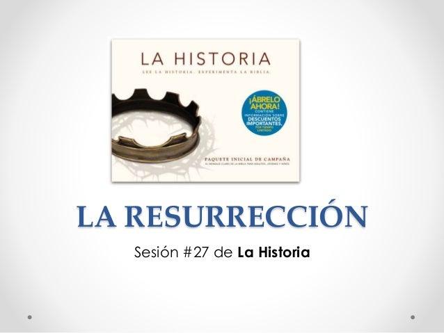 LA RESURRECCIÓN Sesión #27 de La Historia