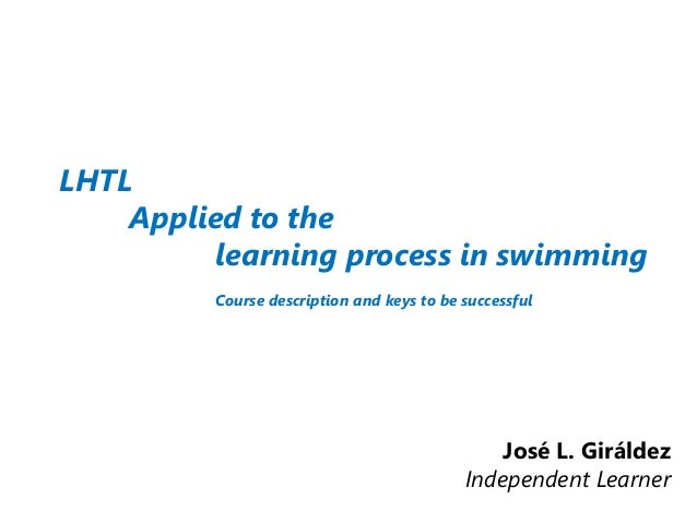 LHTL Applied to the learning process in swimming Course description and keys to be successful José L. Giráldez Independent...