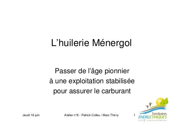 Jeudi 16 juin Atelier n°6 - Patrick Colleu / Marc Thé ry 1 L'huilerie Ménergol Passer de l'âge pionnier à une exploitation...